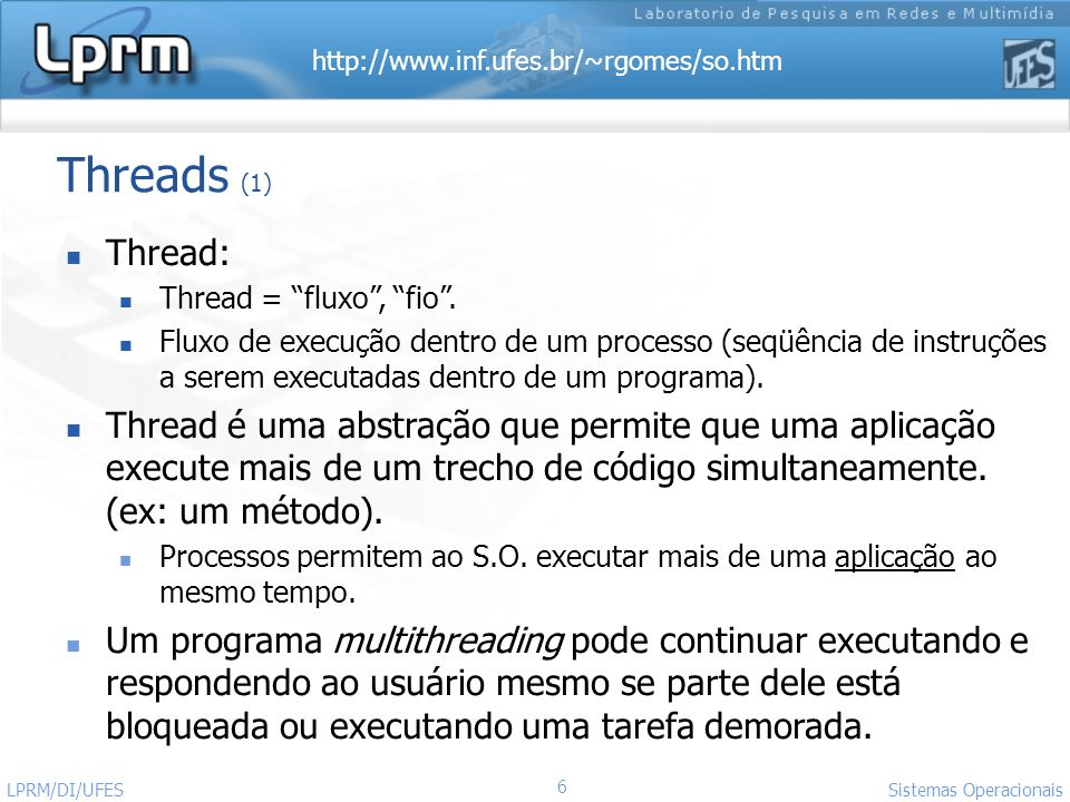 http://www.inf.ufes.br/~rgomes/so.htm 67 Sistemas Operacionais LPRM/DI/UFES Threads - Exemplo de Uso (1) #include #include void thr_func(int *id); /* codigo threads 1 e 3 */ void thr_yield(int *id); /* codigo thread 2 */ int main(){ pthread_t thr1,thr2,thr3; /* declara as threads */ int nThrID1,nThrID2,nThrID3; nThrID1 = 1; nThrID2 = 2; nThrID3 = 3; /* cria threads: id, inic, funcao, param funcao */ pthread_create(&thr1,NULL,(void* )thr_func,&nThrID1); pthread_create(&thr2,NULL,(void* )thr_yield,&nThrID2); pthread_create(&thr3,NULL,(void* )thr_func,&nThrID3); /* espera fim das threads: id, status de saida */ pthread_join(thr3,NULL); pthread_join(thr2,NULL); pthread_join(thr1,NULL); }