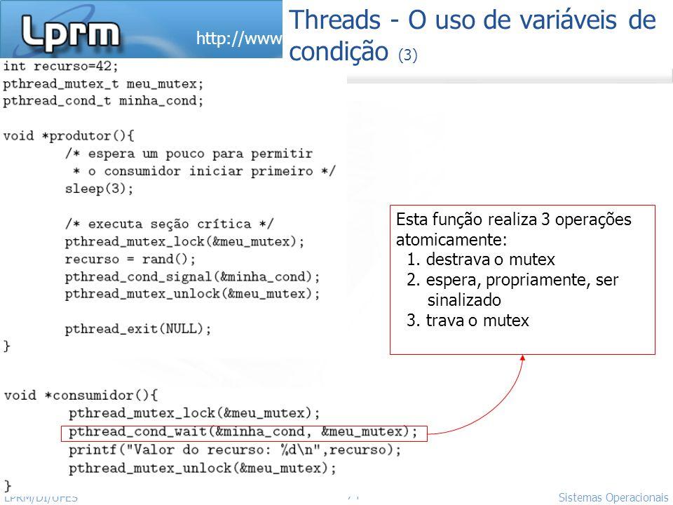 http://www.inf.ufes.br/~rgomes/so.htm 74 Sistemas Operacionais LPRM/DI/UFES Threads - O uso de variáveis de condição (3) Esta função realiza 3 operaçõ
