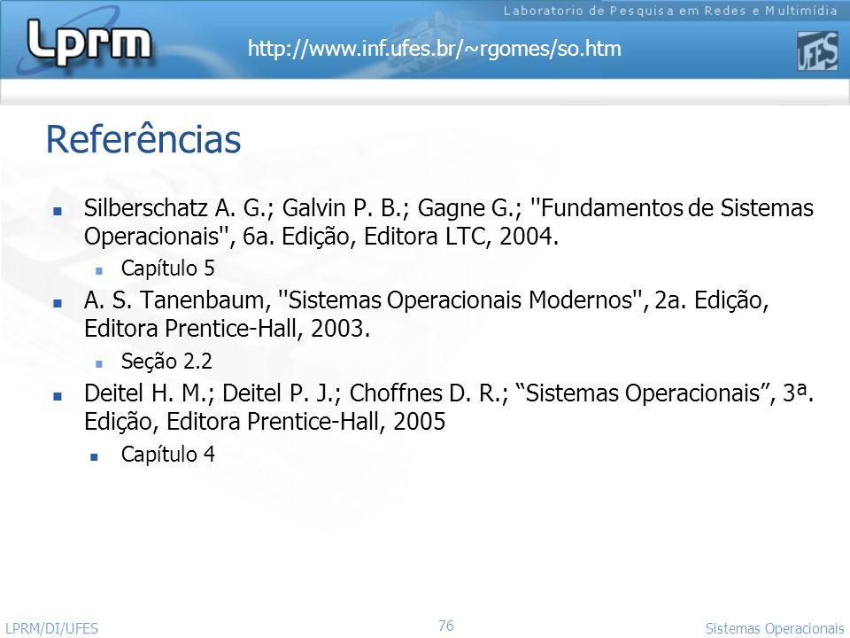 http://www.inf.ufes.br/~rgomes/so.htm 76 Sistemas Operacionais LPRM/DI/UFES Referências Silberschatz A. G.; Galvin P. B.; Gagne G.; ''Fundamentos de S