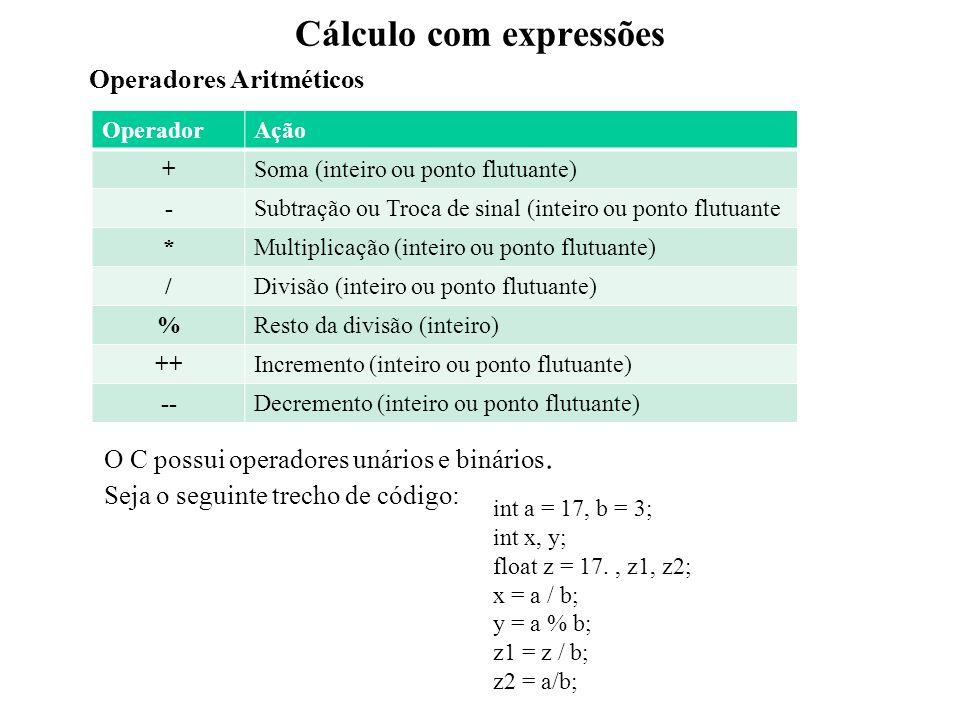 Cálculo com expressões OperadorAção +Soma (inteiro ou ponto flutuante) -Subtração ou Troca de sinal (inteiro ou ponto flutuante *Multiplicação (inteiro ou ponto flutuante) /Divisão (inteiro ou ponto flutuante) %Resto da divisão (inteiro) ++Incremento (inteiro ou ponto flutuante) --Decremento (inteiro ou ponto flutuante) Operadores Aritméticos O C possui operadores unários e binários.