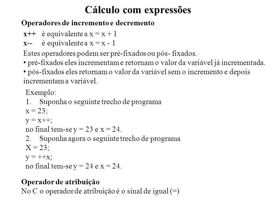 Cálculo com expressões Operadores de incremento e decremento x++ é equivalente a x = x + 1 x-- é equivalente a x = x - 1 Estes operadores podem ser pré-fixados ou pós- fixados.