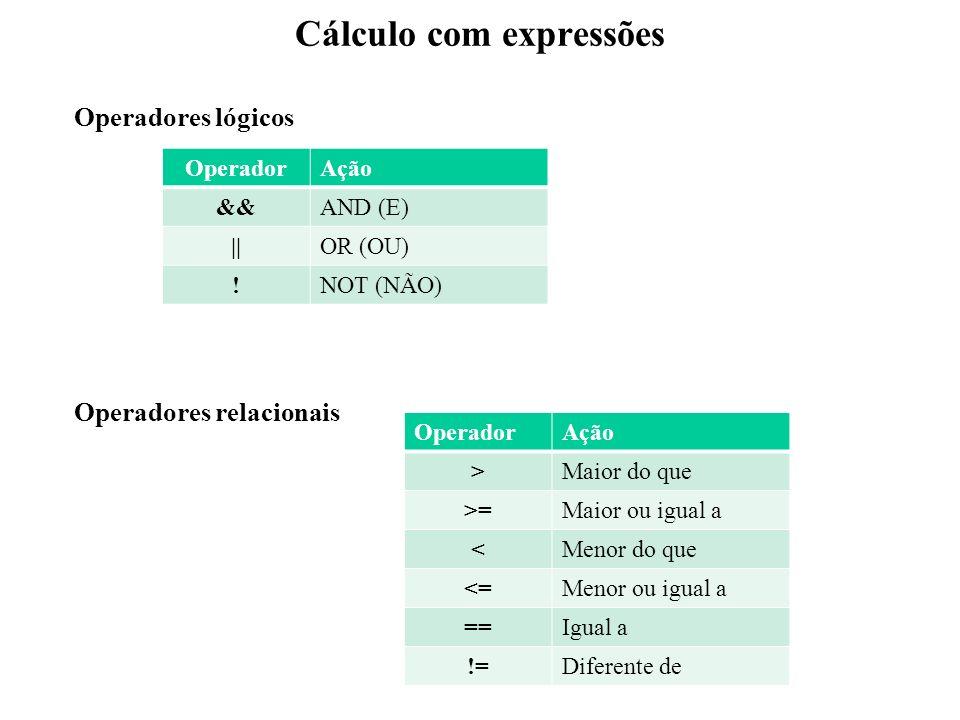 Cálculo com expressões Operadores relacionais OperadorAção >Maior do que >=Maior ou igual a <Menor do que <=Menor ou igual a ==Igual a !=Diferente de Operadores lógicos OperadorAção &&AND (E) ||OR (OU) !NOT (NÃO)