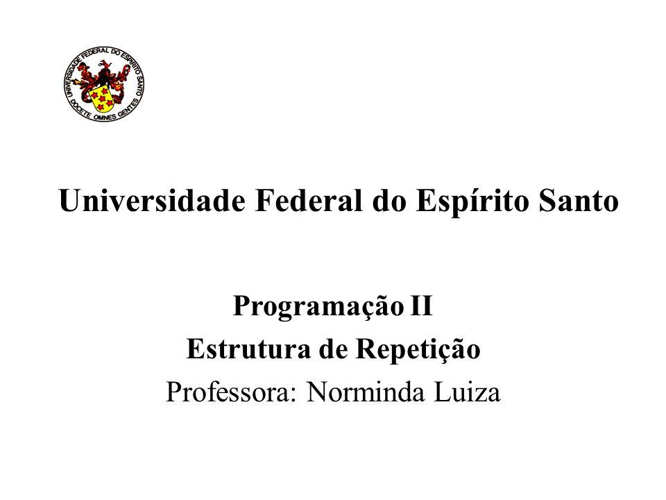 Universidade Federal do Espírito Santo Programação II Estrutura de Repetição Professora: Norminda Luiza