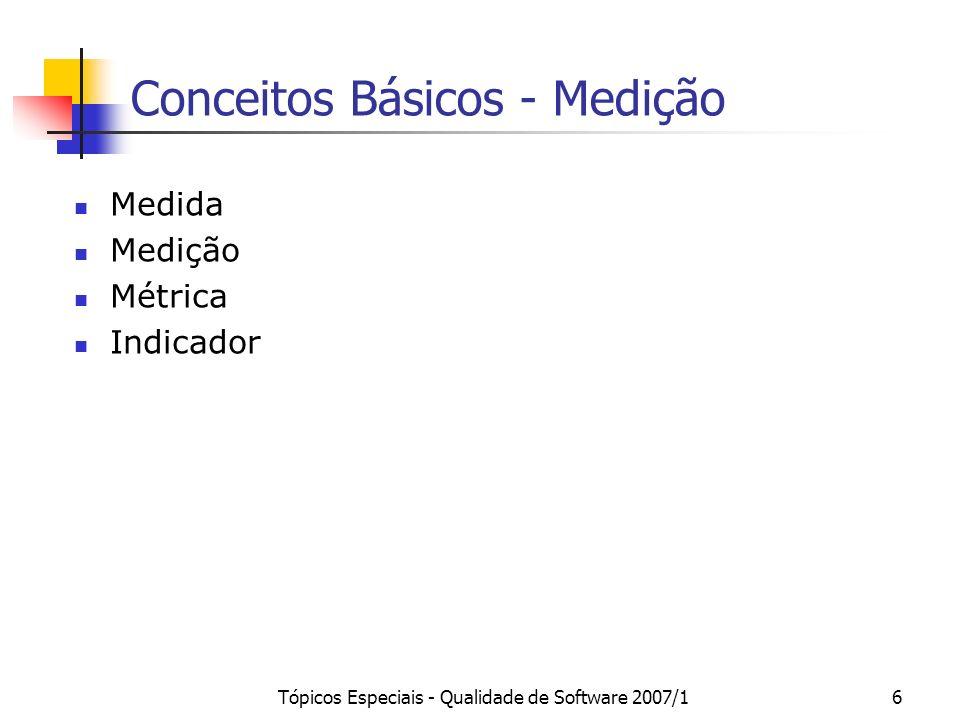 Tópicos Especiais - Qualidade de Software 2007/17 Medida e Medição Medida: número ou categoria atribuído fornece uma indicação quantitativa da extensão, quantidade, dimensão, capacidade ou tamanho de um atributo de uma entidade.