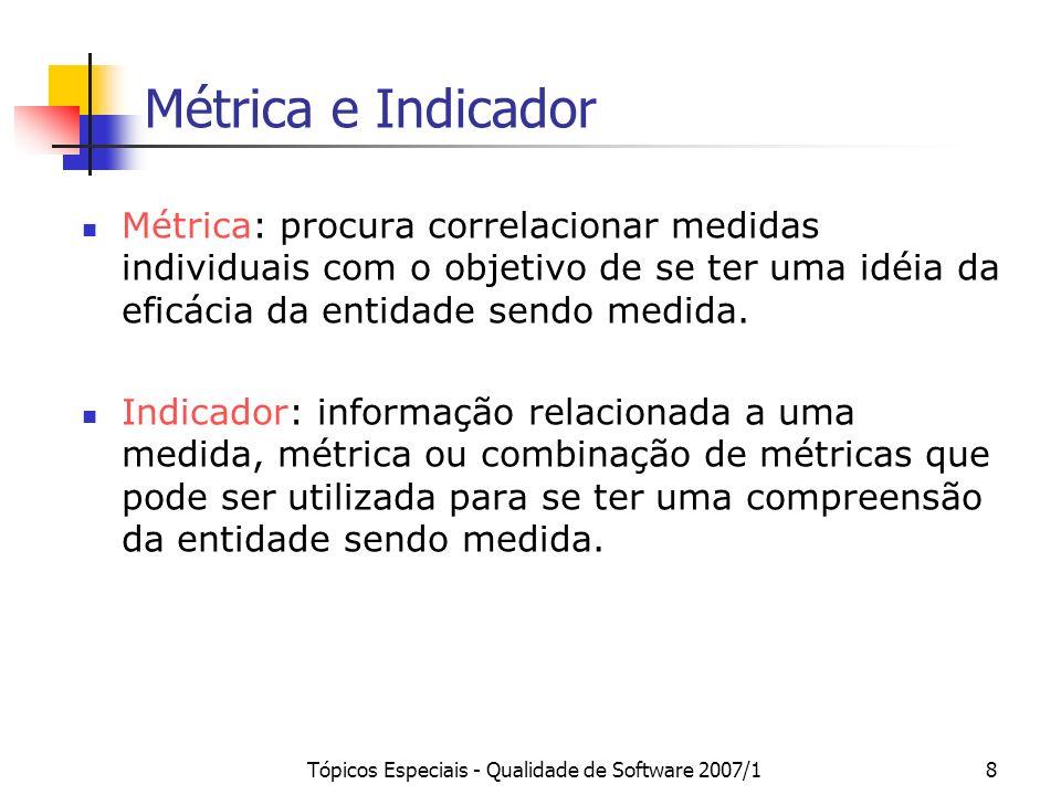 Tópicos Especiais - Qualidade de Software 2007/18 Métrica e Indicador Métrica: procura correlacionar medidas individuais com o objetivo de se ter uma