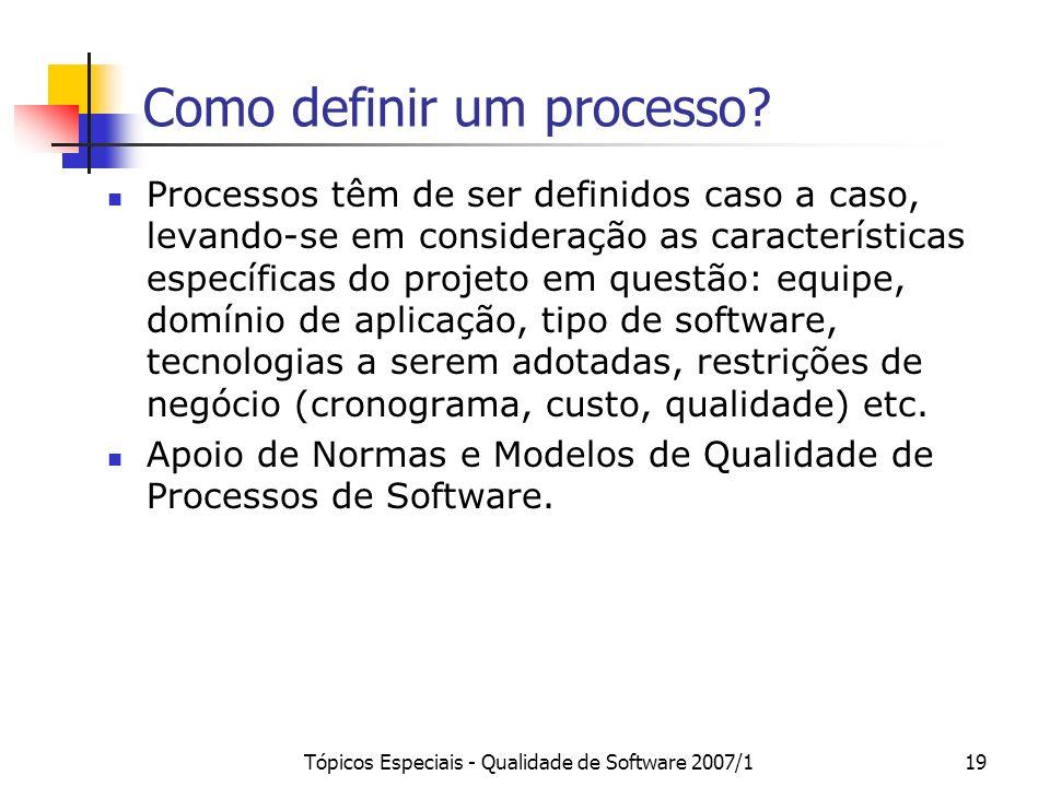Tópicos Especiais - Qualidade de Software 2007/119 Como definir um processo? Processos têm de ser definidos caso a caso, levando-se em consideração as