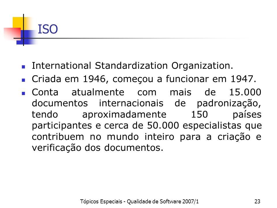 Tópicos Especiais - Qualidade de Software 2007/123 ISO International Standardization Organization. Criada em 1946, começou a funcionar em 1947. Conta