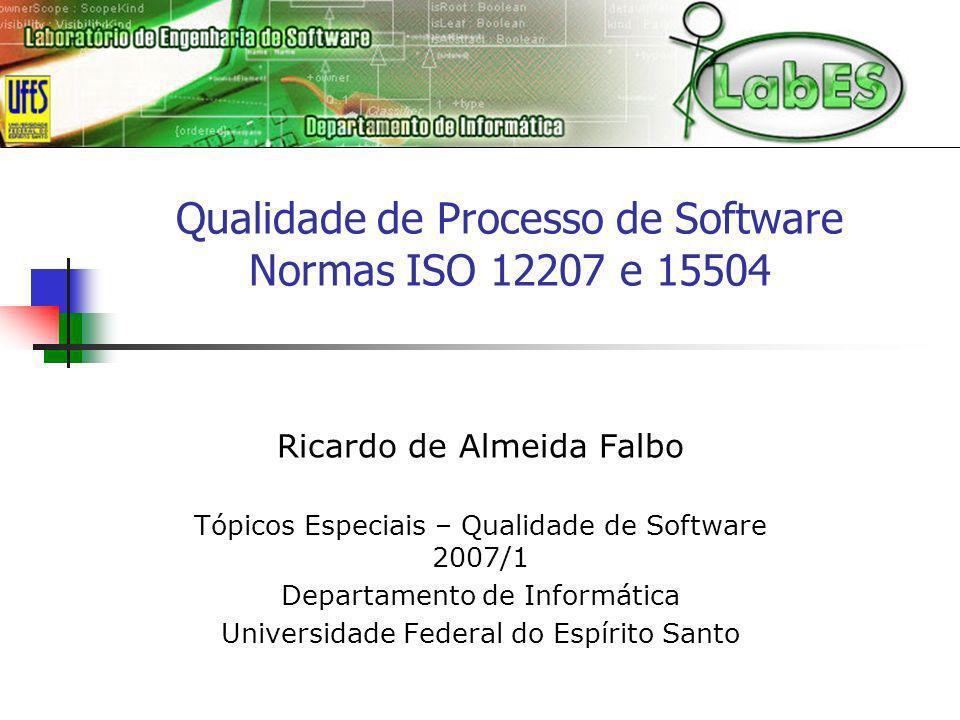Qualidade de Processo de Software Normas ISO 12207 e 15504 Ricardo de Almeida Falbo Tópicos Especiais – Qualidade de Software 2007/1 Departamento de I