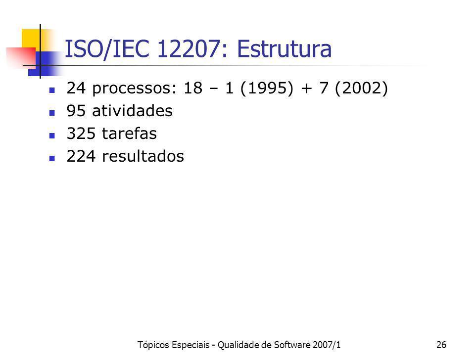 Tópicos Especiais - Qualidade de Software 2007/126 ISO/IEC 12207: Estrutura 24 processos: 18 – 1 (1995) + 7 (2002) 95 atividades 325 tarefas 224 resul