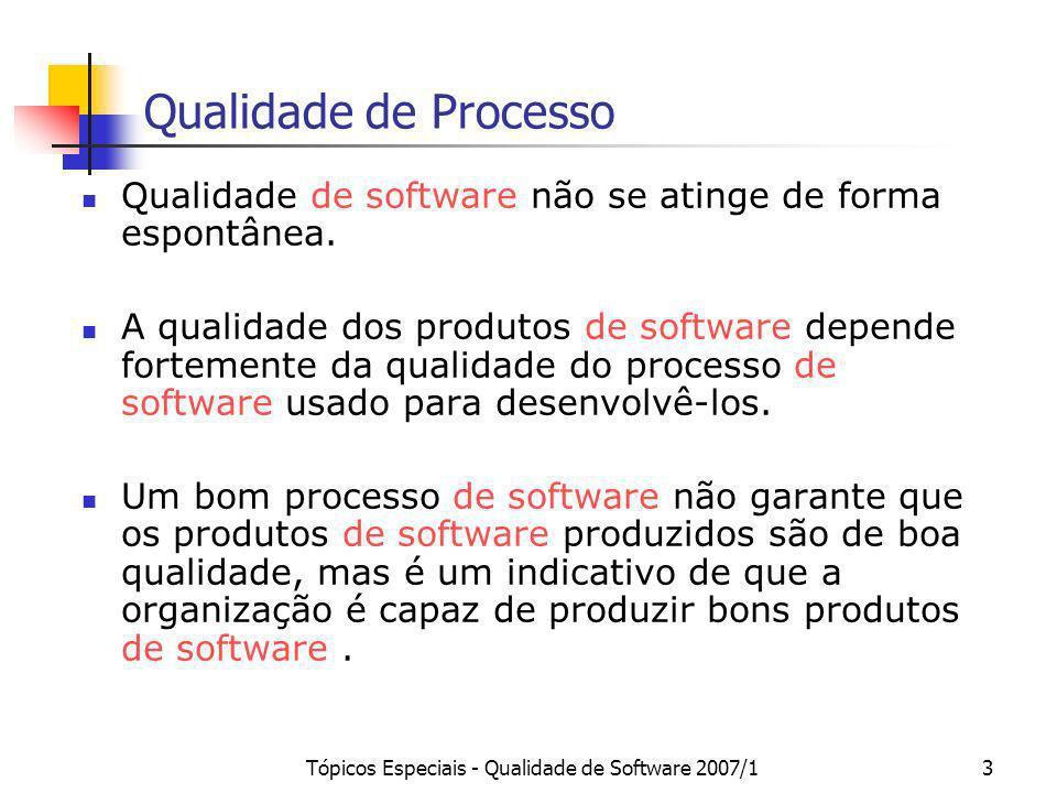 Tópicos Especiais - Qualidade de Software 2007/13 Qualidade de Processo Qualidade de software não se atinge de forma espontânea. A qualidade dos produ
