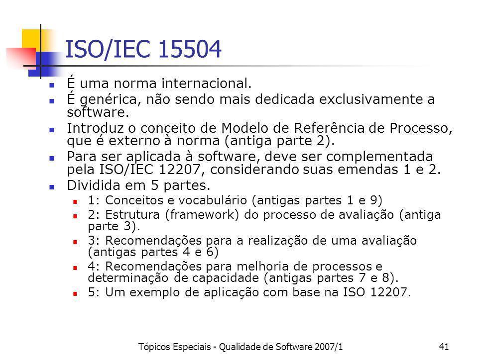 Tópicos Especiais - Qualidade de Software 2007/141 ISO/IEC 15504 É uma norma internacional. É genérica, não sendo mais dedicada exclusivamente a softw