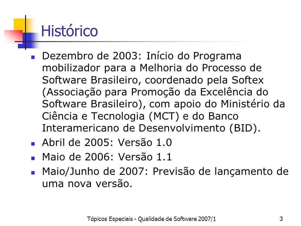 Tópicos Especiais - Qualidade de Software 2007/13 Histórico Dezembro de 2003: Início do Programa mobilizador para a Melhoria do Processo de Software Brasileiro, coordenado pela Softex (Associação para Promoção da Excelência do Software Brasileiro), com apoio do Ministério da Ciência e Tecnologia (MCT) e do Banco Interamericano de Desenvolvimento (BID).