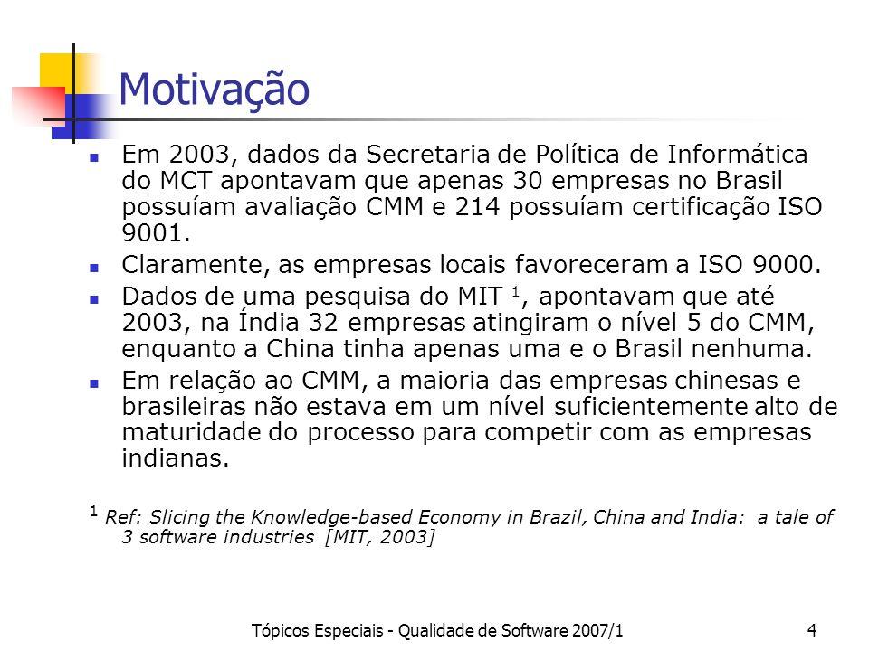 Tópicos Especiais - Qualidade de Software 2007/14 Motivação Em 2003, dados da Secretaria de Política de Informática do MCT apontavam que apenas 30 empresas no Brasil possuíam avaliação CMM e 214 possuíam certificação ISO 9001.