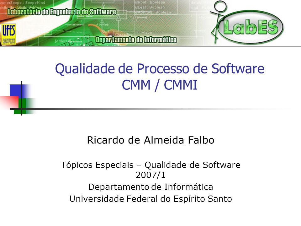 Qualidade de Processo de Software CMM / CMMI Ricardo de Almeida Falbo Tópicos Especiais – Qualidade de Software 2007/1 Departamento de Informática Uni