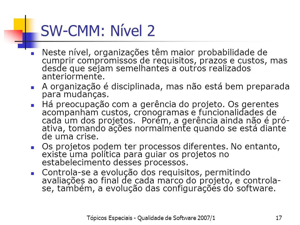 Tópicos Especiais - Qualidade de Software 2007/117 SW-CMM: Nível 2 Neste nível, organizações têm maior probabilidade de cumprir compromissos de requis