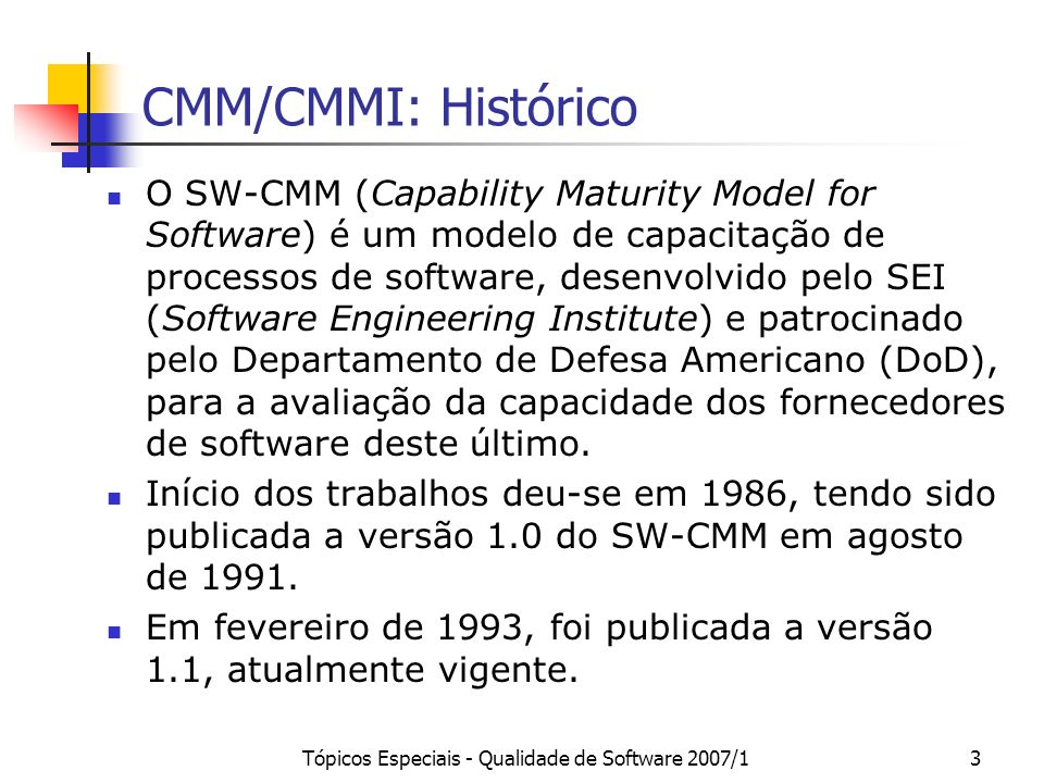 Tópicos Especiais - Qualidade de Software 2007/14 CMM/CMMI: Histórico Por ser específico para a área de software, o SW-CMM não contempla outras áreas importantes das organizações, tais como Recursos Humanos e Engenharia de Sistemas.