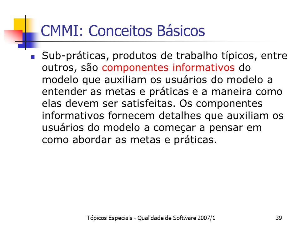 Tópicos Especiais - Qualidade de Software 2007/139 CMMI: Conceitos Básicos Sub-práticas, produtos de trabalho típicos, entre outros, são componentes i