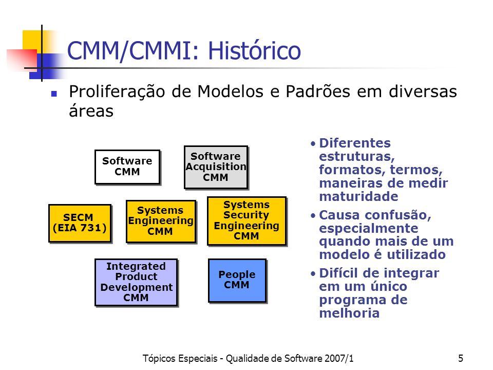 Tópicos Especiais - Qualidade de Software 2007/16 CMM/CMMI: Histórico O CMMI (Capability Maturity Model Integration) foi criado, então, com a finalidade de integrar os diversos modelos CMM.