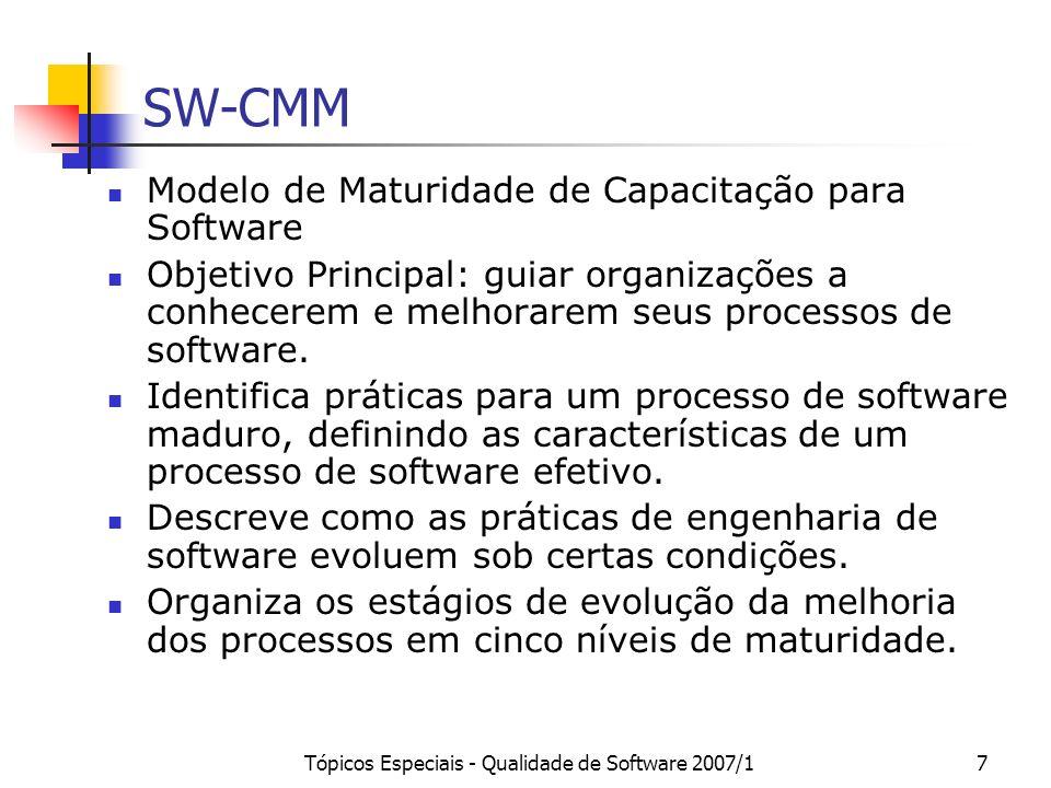 Tópicos Especiais - Qualidade de Software 2007/128 SW-CMM: Classificação das KPAs Classes de Responsabilidade: Projeto: Processos de responsabilidade dos projetos Organização: Processos de responsabilidade da organização Categorias de Processo: Processos Gerenciais: relacionados ao planejamento do projeto e do software e à gerência Processos Organizacionais: revisão e controle pela gerência sênior.