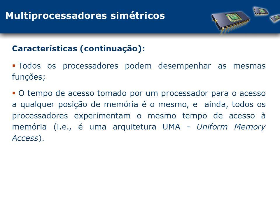Todos os processadores podem desempenhar as mesmas funções; O tempo de acesso tomado por um processador para o acesso a qualquer posição de memória é o mesmo, e ainda, todos os processadores experimentam o mesmo tempo de acesso à memória (i.e., é uma arquitetura UMA - Uniform Memory Access).