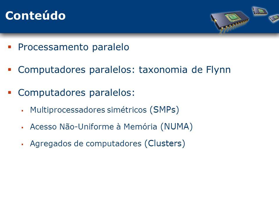 Conteúdo Processamento paralelo Computadores paralelos: taxonomia de Flynn Computadores paralelos: Multiprocessadores simétricos (SMPs) Acesso Não-Uniforme à Memória (NUMA) Agregados de computadores (Clusters)