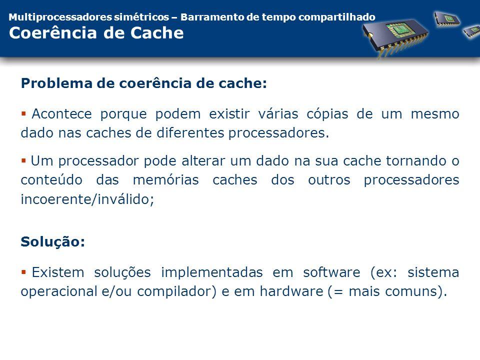 Multiprocessadores simétricos – Barramento de tempo compartilhado Coerência de Cache Acontece porque podem existir várias cópias de um mesmo dado nas caches de diferentes processadores.
