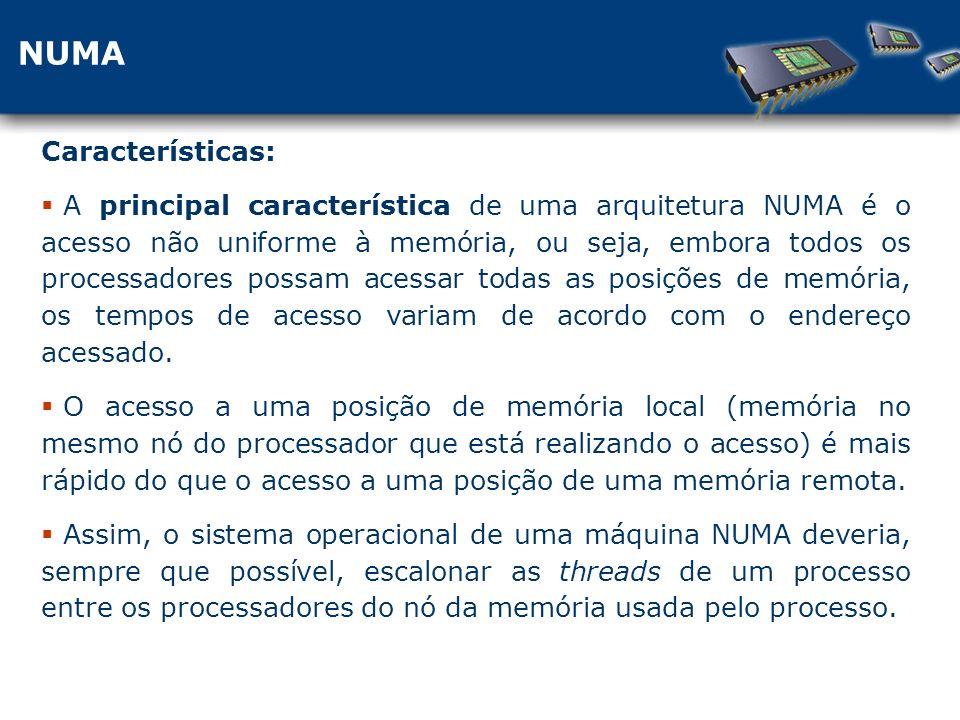 NUMA Características: A principal característica de uma arquitetura NUMA é o acesso não uniforme à memória, ou seja, embora todos os processadores possam acessar todas as posições de memória, os tempos de acesso variam de acordo com o endereço acessado.
