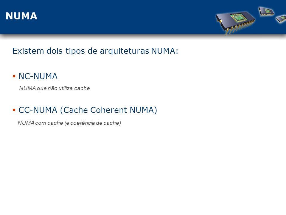NUMA Existem dois tipos de arquiteturas NUMA: NC-NUMA NUMA que não utiliza cache CC-NUMA (Cache Coherent NUMA) NUMA com cache (e coerência de cache)