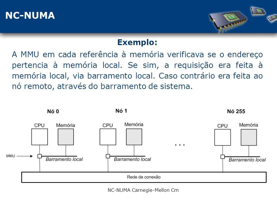 NC-NUMA NC-NUMA Carnegie-Mellon Cm Exemplo: A MMU em cada referência à memória verificava se o endereço pertencia à memória local.