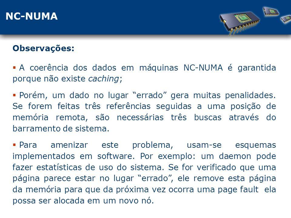 NC-NUMA A coerência dos dados em máquinas NC-NUMA é garantida porque não existe caching; Porém, um dado no lugar errado gera muitas penalidades.