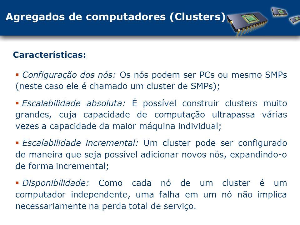 Agregados de computadores (Clusters) Características: Configuração dos nós: Os nós podem ser PCs ou mesmo SMPs (neste caso ele é chamado um cluster de SMPs); Escalabilidade absoluta: É possível construir clusters muito grandes, cuja capacidade de computação ultrapassa várias vezes a capacidade da maior máquina individual; Escalabilidade incremental: Um cluster pode ser configurado de maneira que seja possível adicionar novos nós, expandindo-o de forma incremental; Disponibilidade: Como cada nó de um cluster é um computador independente, uma falha em um nó não implica necessariamente na perda total de serviço.