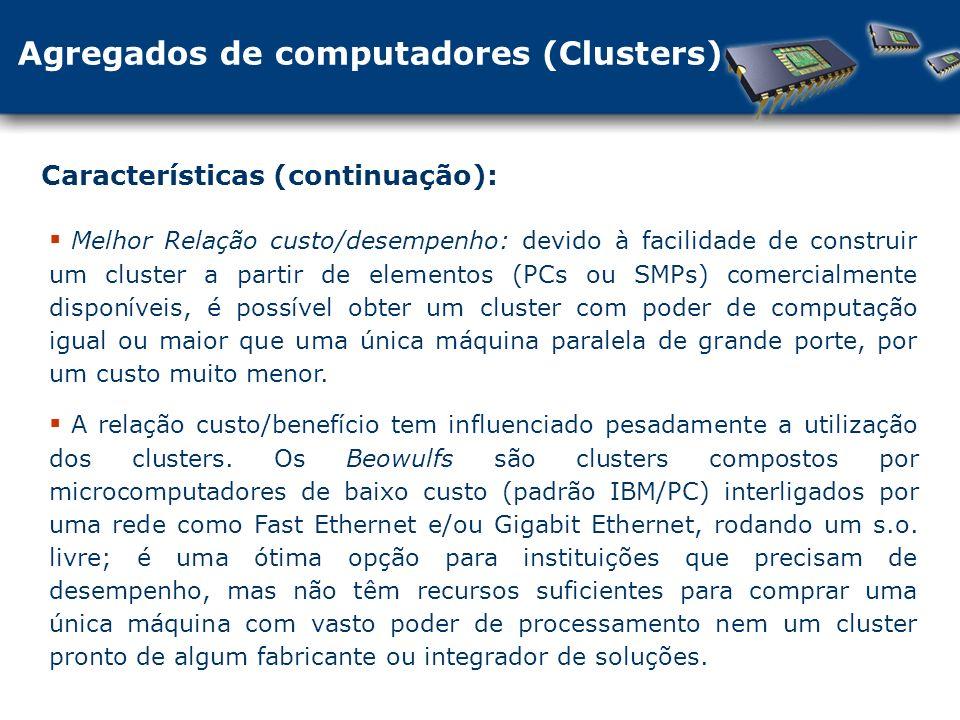 Agregados de computadores (Clusters) Características (continuação): Melhor Relação custo/desempenho: devido à facilidade de construir um cluster a partir de elementos (PCs ou SMPs) comercialmente disponíveis, é possível obter um cluster com poder de computação igual ou maior que uma única máquina paralela de grande porte, por um custo muito menor.