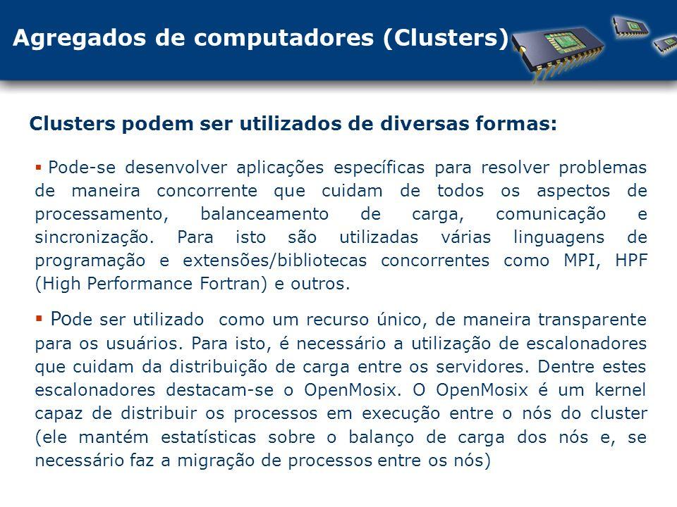 Agregados de computadores (Clusters) Clusters podem ser utilizados de diversas formas: Pode-se desenvolver aplicações específicas para resolver problemas de maneira concorrente que cuidam de todos os aspectos de processamento, balanceamento de carga, comunicação e sincronização.