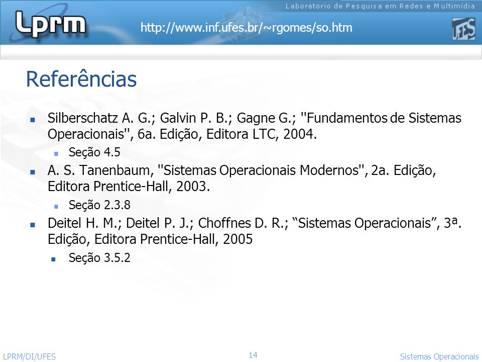 http://www.inf.ufes.br/~rgomes/so.htm 14 Sistemas Operacionais LPRM/DI/UFES Referências Silberschatz A. G.; Galvin P. B.; Gagne G.; ''Fundamentos de S
