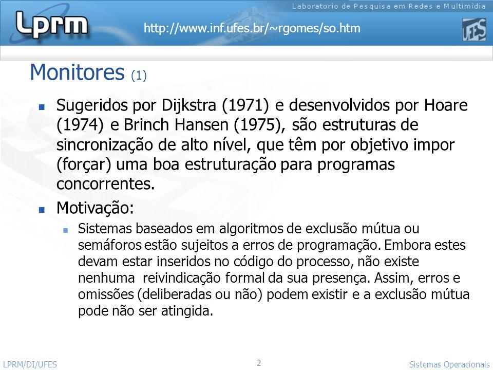 http://www.inf.ufes.br/~rgomes/so.htm 2 Sistemas Operacionais LPRM/DI/UFES Monitores (1) Sugeridos por Dijkstra (1971) e desenvolvidos por Hoare (1974