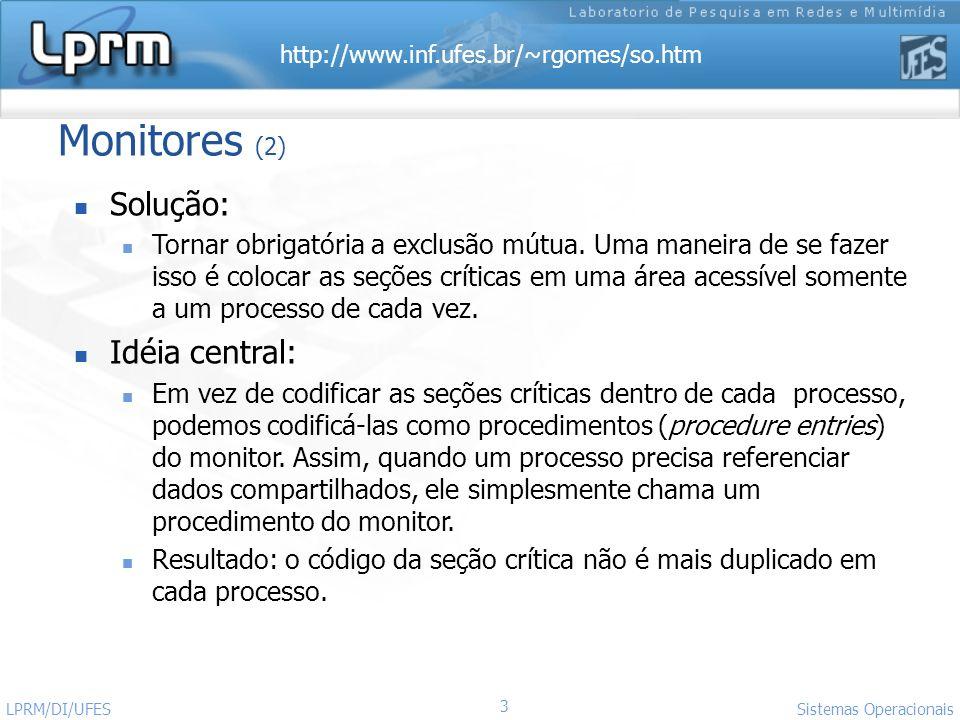 http://www.inf.ufes.br/~rgomes/so.htm 3 Sistemas Operacionais LPRM/DI/UFES Monitores (2) Solução: Tornar obrigatória a exclusão mútua. Uma maneira de