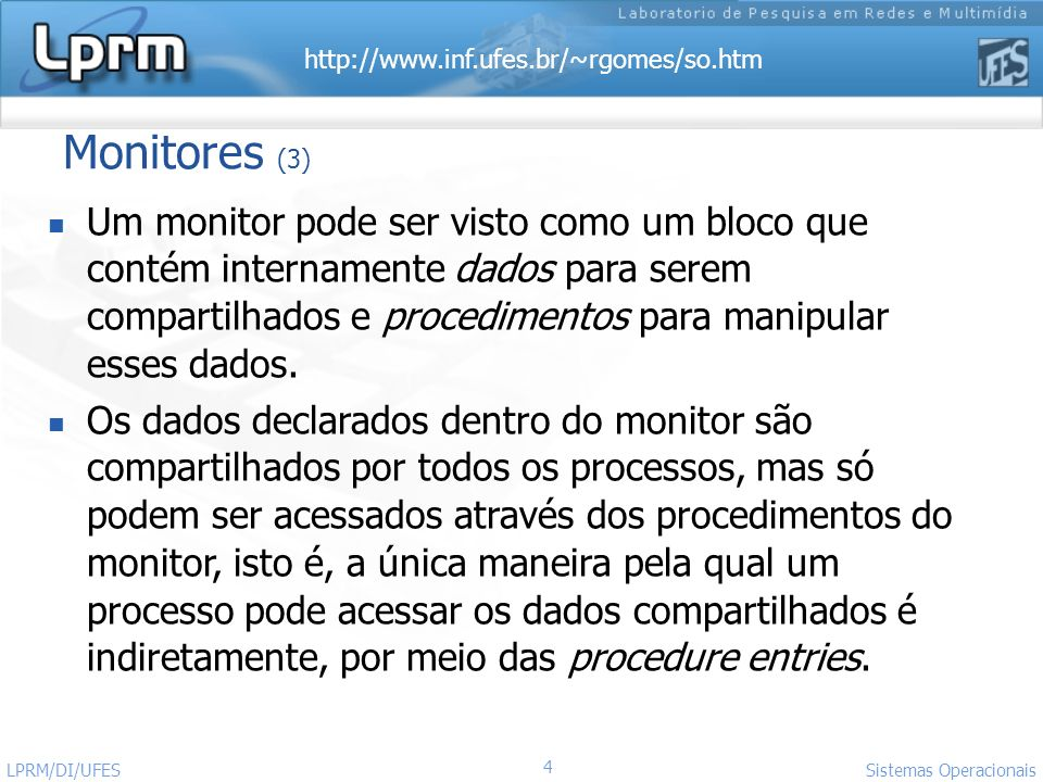 http://www.inf.ufes.br/~rgomes/so.htm 15 Sistemas Operacionais LPRM/DI/UFES Problema do Produtor- Consumidor monitor ProducerConsumer condition full, empty; integer count; procedure entry enter begin if count = N then wait(full); enter_item; count := count + 1; if count = 1 then signal(empty) end; procedure entry remove begin if count = 0 then wait(empty); remove_item; count := count - 1; if count = N - 1 then signal(full) end; count := 0; end monitor; //Processo Produtor procedure producer; begin while true do begin produce_item; ProducerConsumer.enter end end; //Processo Consumidor procedure consumer; begin while true do begin ProducerConsumer.remove; consume_item end end;