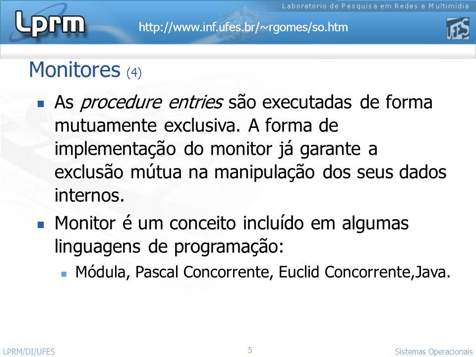 http://www.inf.ufes.br/~rgomes/so.htm 16 Sistemas Operacionais LPRM/DI/UFES Monitor buffercircular; buffer matriz(0..n) of coisa; i: integer; j: integer; buffcheio: condition; buffvazio: condition; ocupado: integer; Procedure Entry Coloca(AlgumDado: coisa) Begin if ocupado = n then wait(buffcheio); buffer[j] := AlgumDado; j := (j+ 1) MOD n ; ocupado:= ocupado + 1; signal(bufvazio); End Procedure Entry Retira(AlgumDado: coisa) Begin if ocupado = 0 then wait(buffvazio); remove AlgumDado de buffer[i]; i := (i+ 1) MOD n ; ocupado:= ocupado - 1; signal(buffcheio); End Begin i := 0; j :=0; ocupado := 0 End Processo Produtor; Begin...