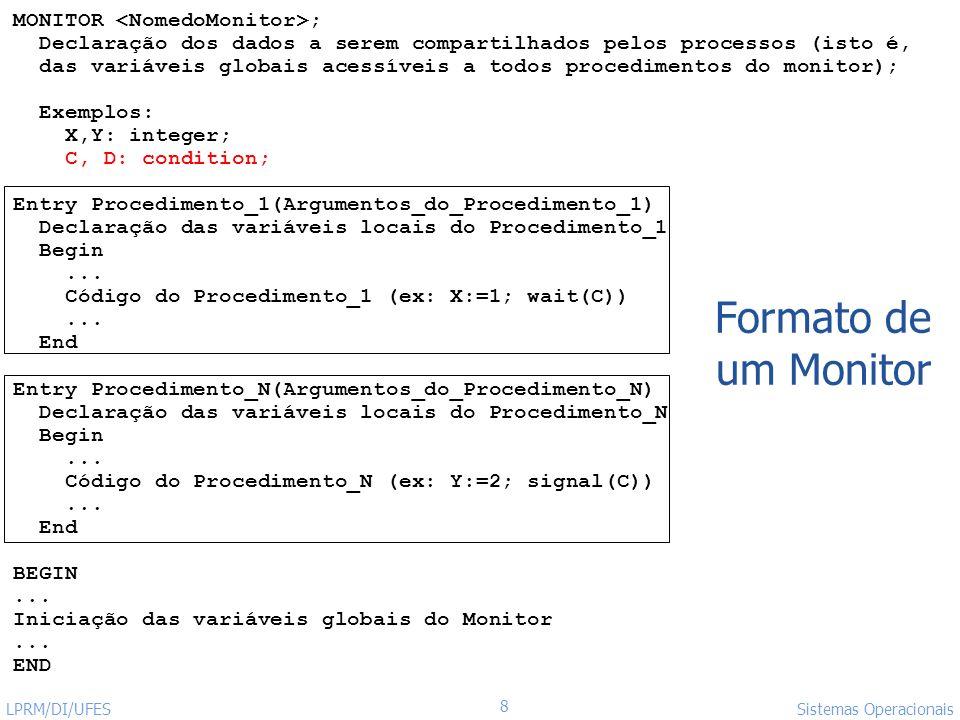 http://www.inf.ufes.br/~rgomes/so.htm 19 Sistemas Operacionais LPRM/DI/UFES Implementando Monitores usando Semáforos Variáveis semaphore mutex; // (inicialmente = 1) //Para implementar a fila de sinalizadores semaphore next; // (inicialmente = 0) int next-count = 0; Cada entry procedure F será implementada da seguinte forma down(mutex); … body of F; … if (next-count > 0) up(next) else up(mutex);