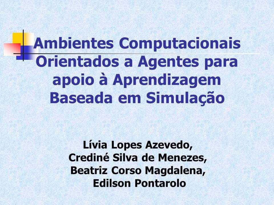 Ambientes Computacionais Orientados a Agentes para apoio à Aprendizagem Baseada em Simulação Lívia Lopes Azevedo, Crediné Silva de Menezes, Beatriz Co