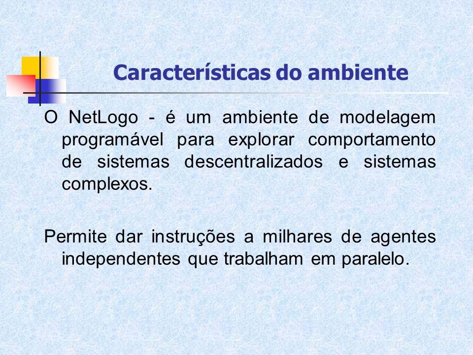 Características do ambiente O NetLogo - é um ambiente de modelagem programável para explorar comportamento de sistemas descentralizados e sistemas com