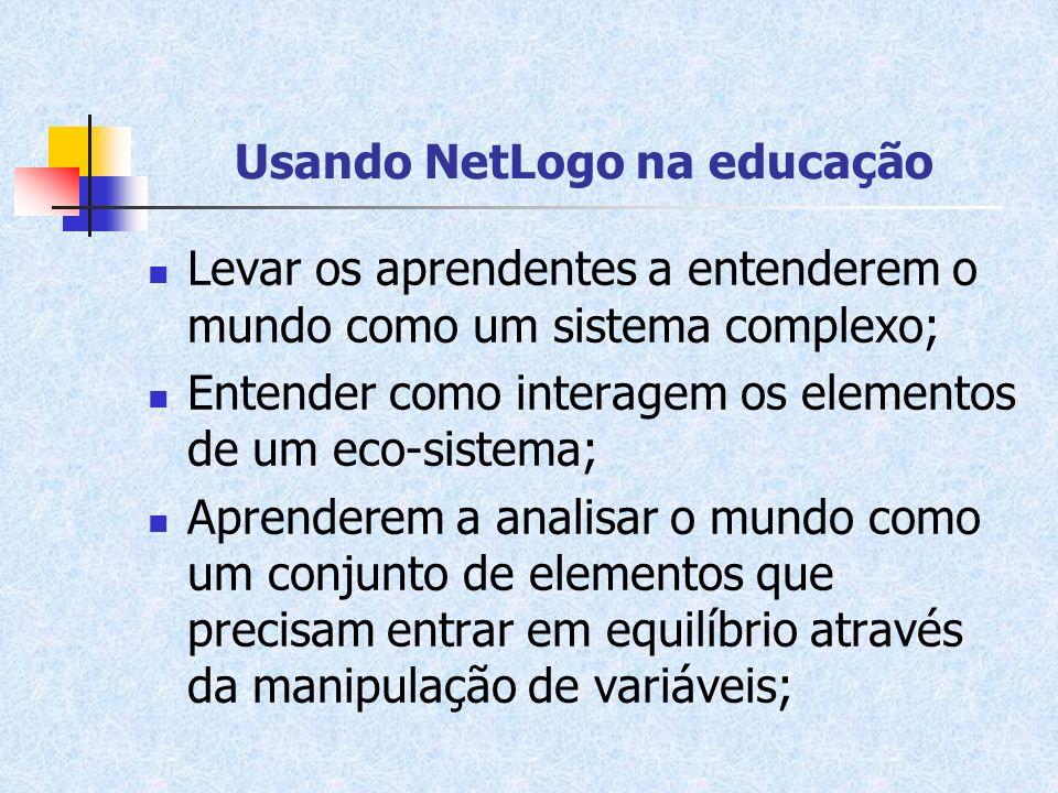 Usando NetLogo na educação Levar os aprendentes a entenderem o mundo como um sistema complexo; Entender como interagem os elementos de um eco-sistema;