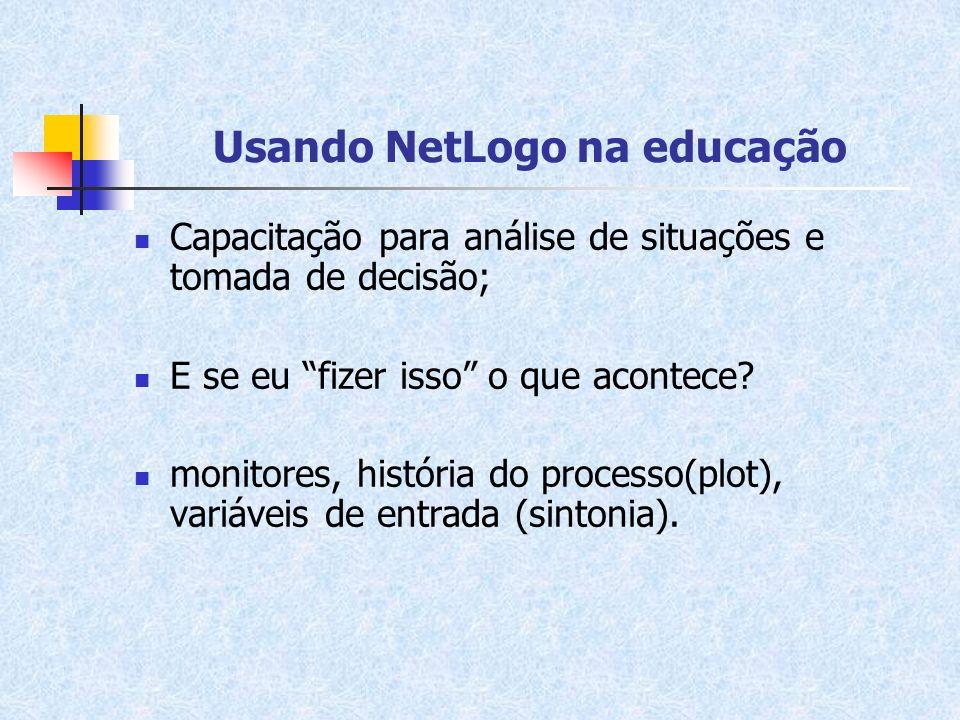 Usando NetLogo na educação Capacitação para análise de situações e tomada de decisão; E se eu fizer isso o que acontece? monitores, história do proces