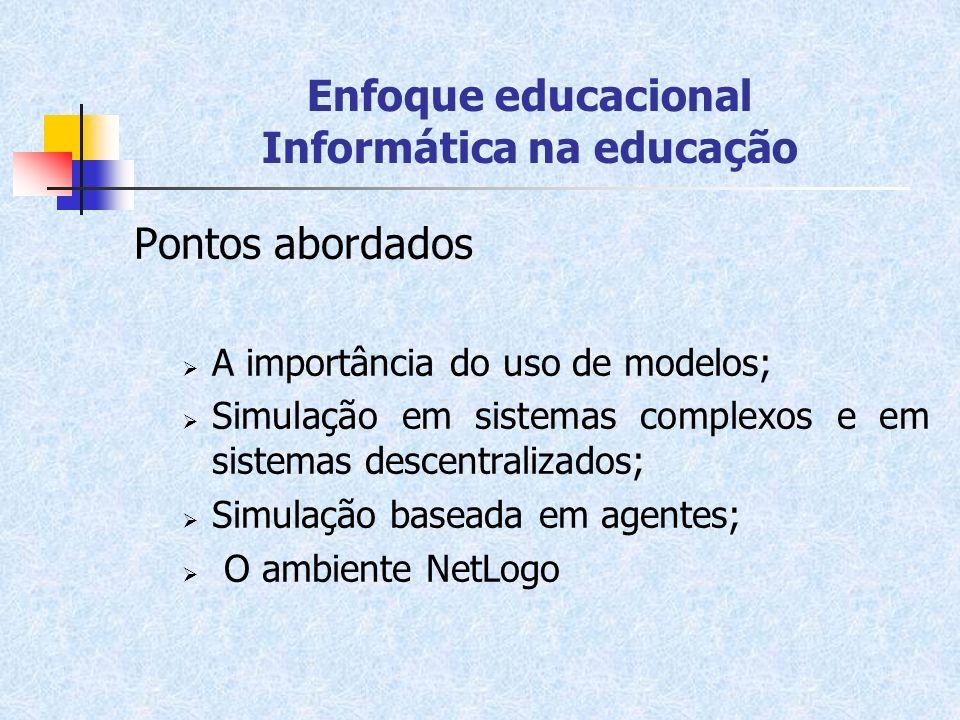 Enfoque educacional Informática na educação Pontos abordados A importância do uso de modelos; Simulação em sistemas complexos e em sistemas descentral