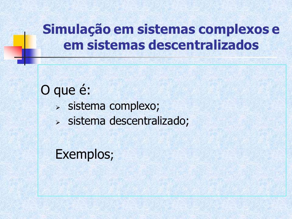 Simulação em sistemas complexos e em sistemas descentralizados O que é: sistema complexo; sistema descentralizado; Exemplos ;