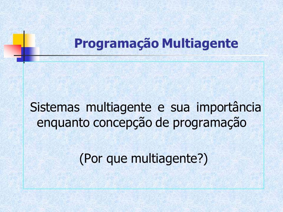 Programação Multiagente Sistemas multiagente e sua importância enquanto concepção de programação (Por que multiagente?)