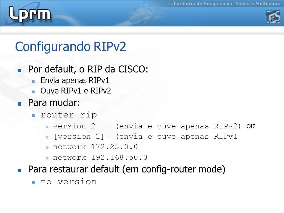 Configurando RIPv2 Por default, o RIP da CISCO: Envia apenas RIPv1 Ouve RIPv1 e RIPv2 Para mudar: router rip version 2 (envia e ouve apenas RIPv2) OU