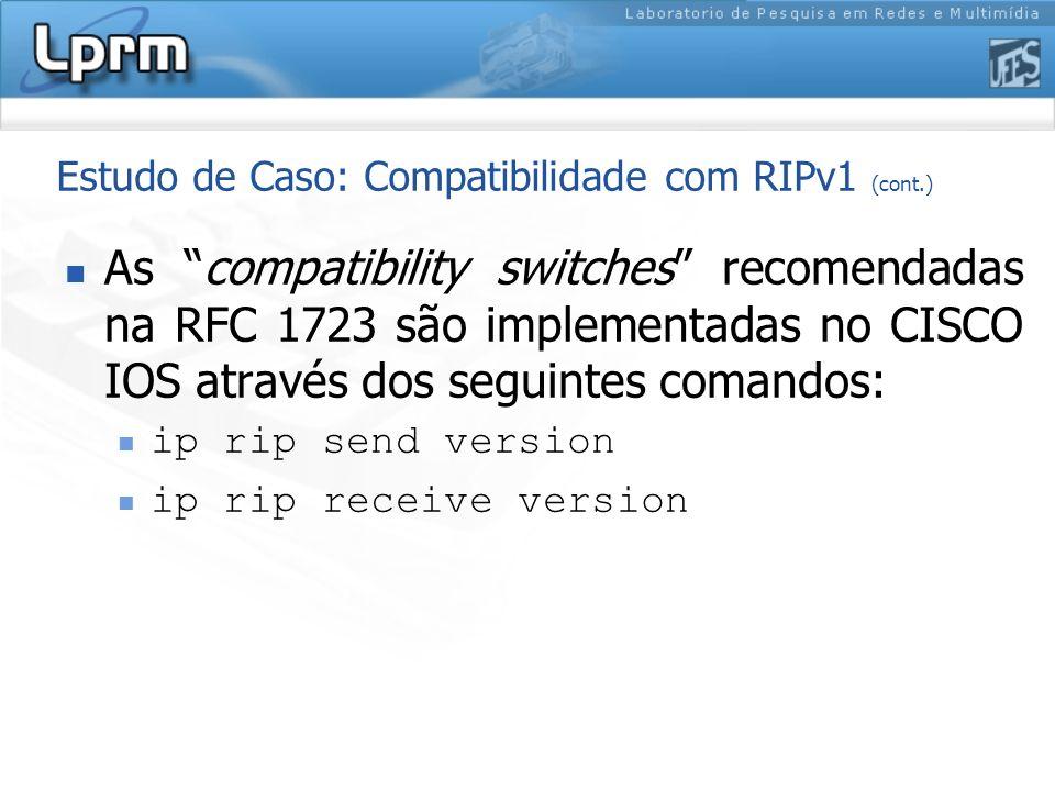 Estudo de Caso: Compatibilidade com RIPv1 (cont.) As compatibility switches recomendadas na RFC 1723 são implementadas no CISCO IOS através dos seguin