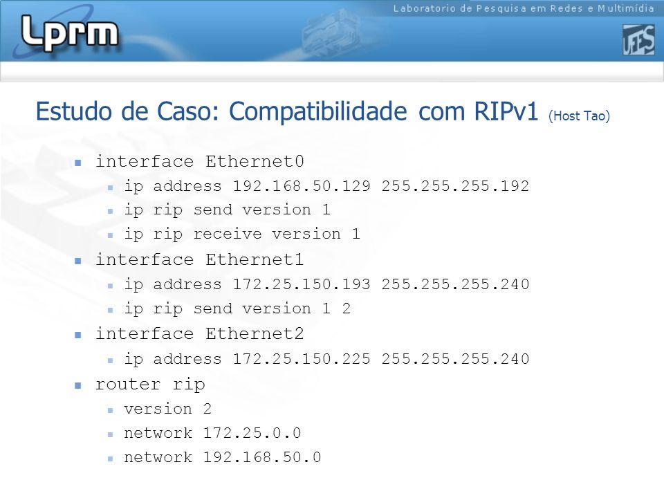 Estudo de Caso: Compatibilidade com RIPv1 (Host Tao) interface Ethernet0 ip address 192.168.50.129 255.255.255.192 ip rip send version 1 ip rip receiv