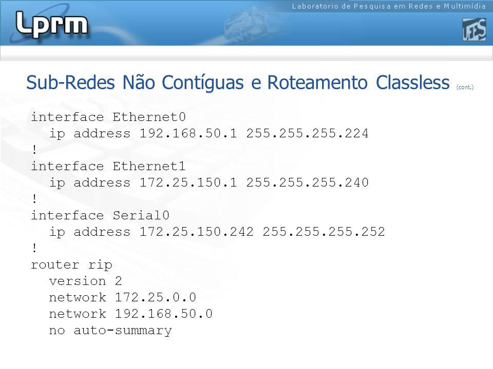 Sub-Redes Não Contíguas e Roteamento Classless (cont.) interface Ethernet0 ip address 192.168.50.1 255.255.255.224 ! interface Ethernet1 ip address 17